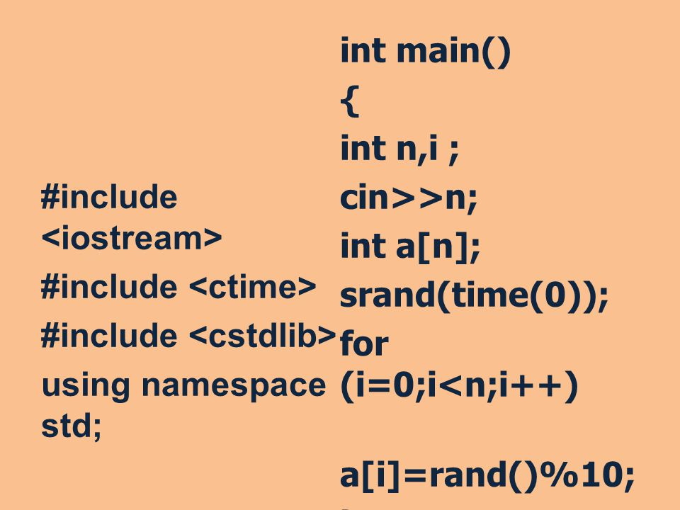 #include <iostream> #include <ctime> #include <cstdlib> using namespace std; int main() { int n,i ; cin>>n; int a[n]; srand(time(0)); for (i=0;i<n;i++) a[i]=rand()%10; }